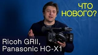 что нового? Panasonic HC-X1, Ricoh GRII. Дайджест-обзор