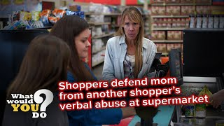 Shoppers defend mom from another shopper's verbal abuse at supermarket | WWYD