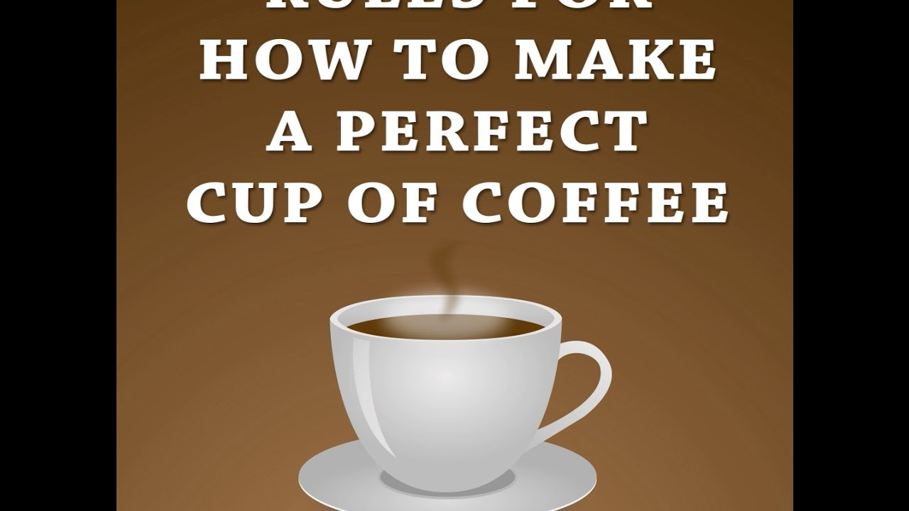 Rules For How To Make A Perfect Cup Of Coffee