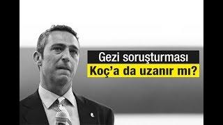 Ali Karahasanoğlu  :  Gezi soruşturması, Koç'a da uzanır mı