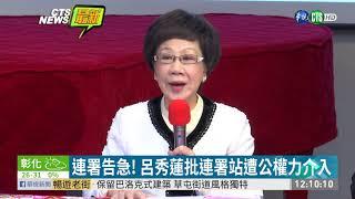 連署告急! 呂秀蓮批連署站遭公權力介入 | 華視新聞 20191101