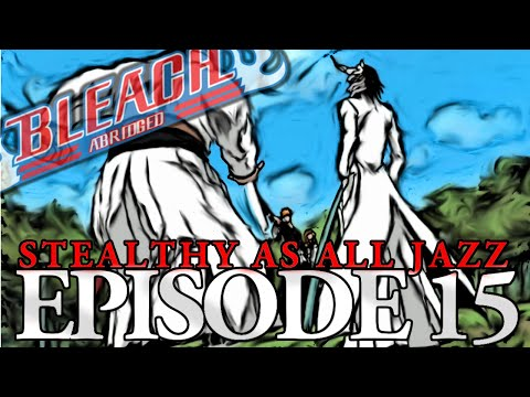 "Bleach (S) Abridged Ep15 - ""Stealthy As All Jazz"""