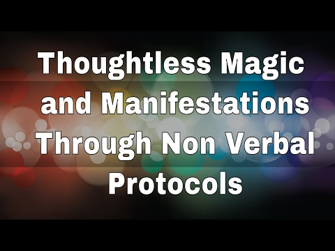 Thoughtless Magic and Manifestations Through Non Verbal Protocols