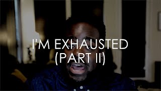 I'm Exhausted (Part II)