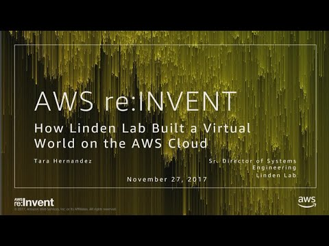 AWS re:Invent 2017: How Linden Lab Built a Virtual World on the AWS Cloud (GAM311)