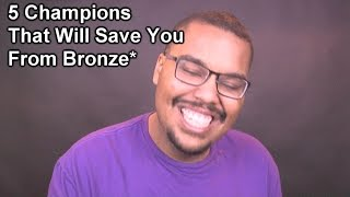 5 Champions That Will Save You From Bronze*