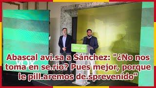 """Abascal avi.sa a Sánchez: """"¿No nos toma en se.rio? Pues mejor, porque le pill.aremos de.sprevenido"""""""