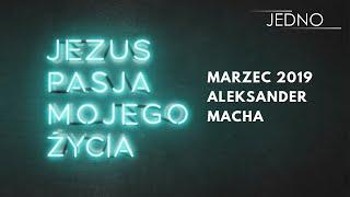 Aleksander Macha - Jezus, pasja mojego życia | JEDNO2019