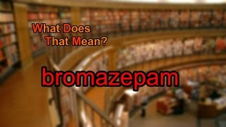 What does bromazepam mean?