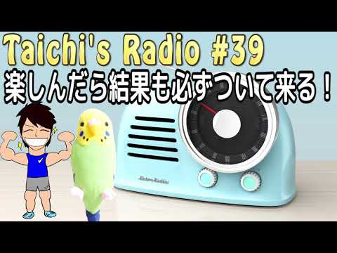 【Taichi's Radio#39】楽しんだら結果はおのずとついて来る!!