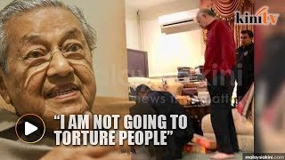 Dr Mahathir says no intention to 'torture' anyone in Najib's house search