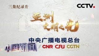 [中国新闻] 亚洲文明对话大会主题纪录片《亚洲 文明之光》今起开播 | CCTV中文国际