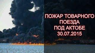 Пожар Товарного Поезда под Актобе, полное Видео 30.07.15
