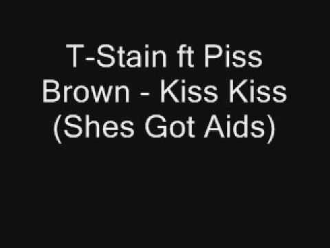 T Stain ft Piss Brown Kiss Kiss Shes Got Aids