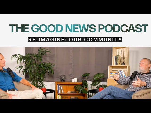 The Good News Podcast - Re-Imagine our Community