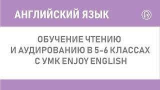 Обучение чтению и аудированию в 5-6 классах с УМК Enjoy English