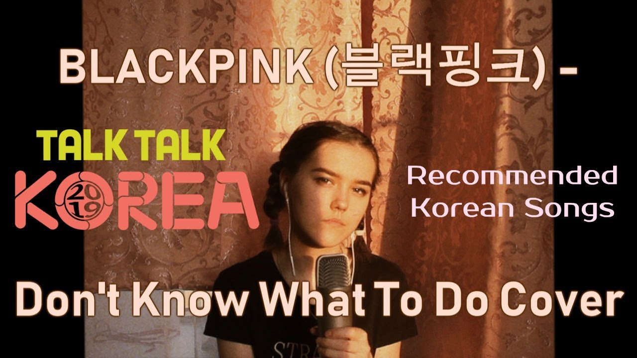 #talktalkkorea2019 #ilovekoreansongs [Talk talk Korea 2019] BLACKPINK -  Don't Know What To Do Cover