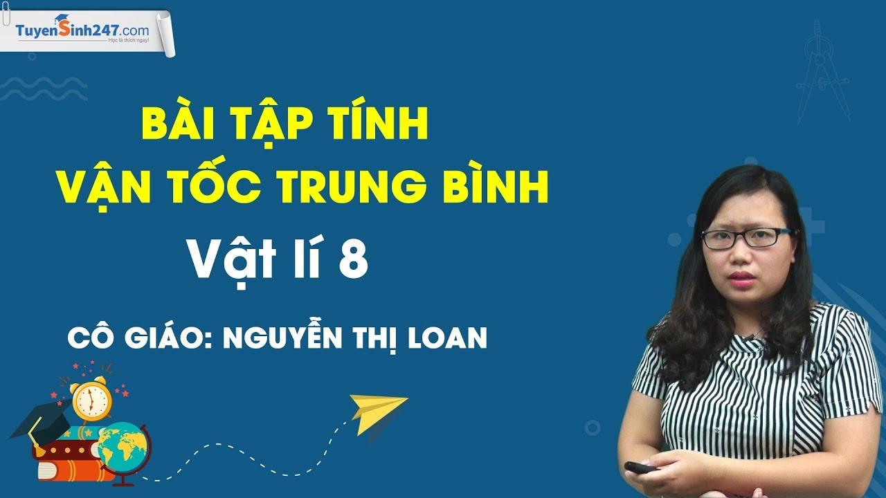 Tính vận tốc và tính vận tốc trung bình – Vật lí 8 – Cô Nguyễn Thị Loan
