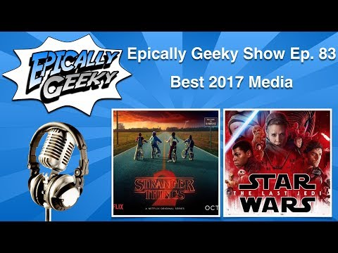 Epically Geeky Show Ep 83 - Best 2017 Media