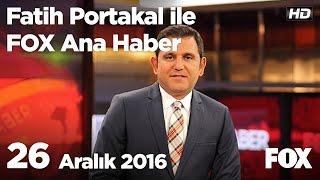 26 Aralık 2016 Fatih Portakal ile FOX Ana Haber