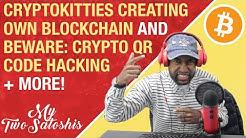 CryptoKitties Creating Own Blockchain | Beware: Crypto QR Code Hacking | Hashgraph on Bittrex!