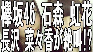 欅坂46 メンバー 石森 虹花 長沢 菜々香が絶叫!? その理由とは何か!? 欅...
