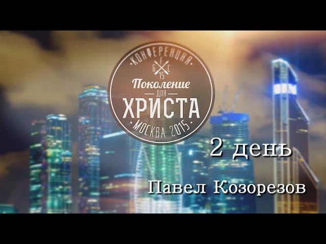 Конференция ПОКОЛЕНИЕ ДЛЯ ХРИСТА 2015-(2 день)Павел Козорезов