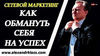 СЕТЕВОЙ МАРКЕТИНГ_Как обмануть себя на Успех_Секреты успешного бизнеса с Александром Класс