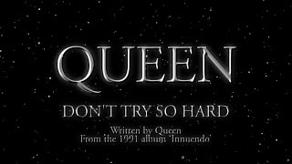 Queen - Don't Try So Hard - (Official Lyric Video)(Subscribe to the Official Queen Channel Here http://bit.ly/Subscribe2Queen Queen - Don't Try So Hard (Official Lyric Video) Taken from Innuendo, 1991 and ..., 2014-10-10T10:09:31.000Z)