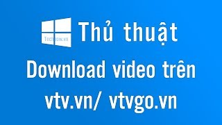 Cách Download video trên vtv.vn và vtvgo.vn 2018 | Technow.vn