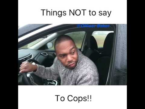 Things NOT to say to a Cop!