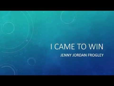 I Came to Win by Jenny Jordan Frogley with Lyrics