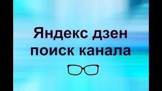 Яндекс дзен для начинающих.  Как найти  нужный канал в Яндекс дзен. Яндекс дзен поиск