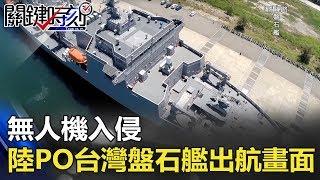 無人機入侵 陸網站PO出台灣「盤石艦」出航畫面! 關鍵時刻 20180222-6 朱學恒