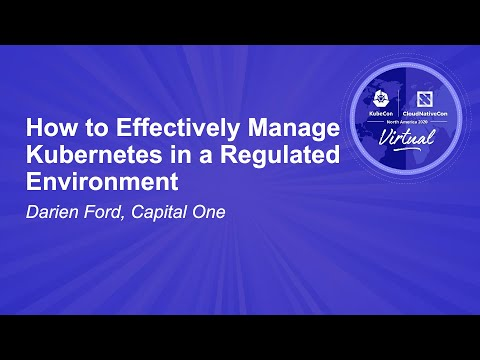 How to Effectively Manage Kubernetes in a Regulated Environment - Darien Ford, Capital One