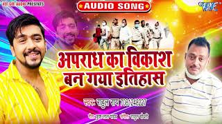 अपराध का विकाश बन गया इतिहास I #Rahul Rai I Apradh Ka Vikash Ban Gaya Itihas 2020 Bhojpuri New Song