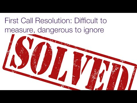 First Call Resolution: Difficult To Measure, Dangerous To Ignore