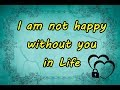 I am not happy without you in Life...