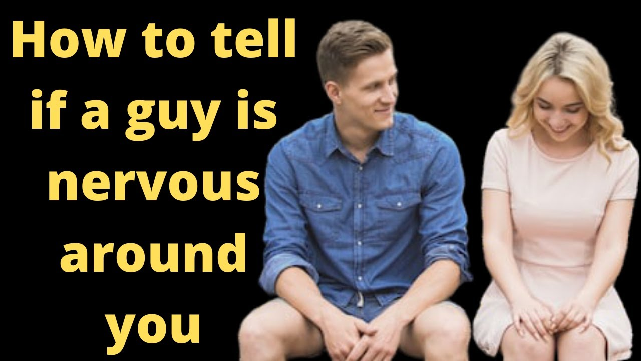 When a guy is nervous around you