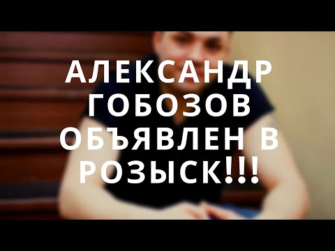 АЛЕКСАНДР ГОБОЗОВ ОБЪЯВЛЕН В РОЗЫСК !!!