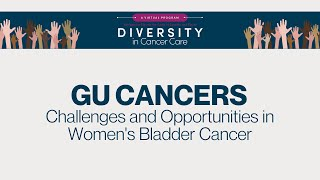 Diversity in Cancer Care | GU Cancers | Challenges & Opportunities in Women's Bladder Cancer