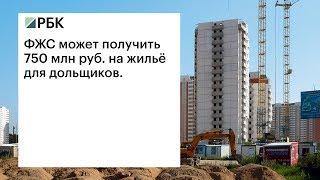 ФЖС может получить 750 млн руб. на жилье для дольщиков