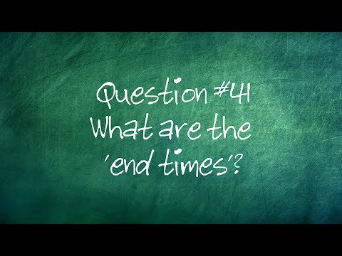 Q41. What are the 'end times'?
