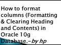 How to format columns (Formatting & Clearing Heading and Contents) in Oracle 10g Database.