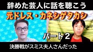 【辞めた芸人に話を聴く】元ドレス・カネシゲタカシ パート2