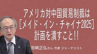 [宮崎正弘さん] アメリカの対中国貿易制裁は [メイド・イン・チャイナ2025]中国が目指す「製造強国」計画を潰すこと!!