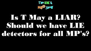 ...The KaK & M@© Show. Is T May a LIAR Should we have LIE detectors for all MP's?