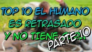 TOP 10 EL HUMANO ES RETRASADO Y NO TIENE CURA PARTE 10 - 8cho