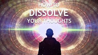 How To Dissolve Your Thoughts