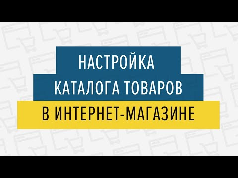 Настройка каталога товаров в интернет магазине - 05.03.2019